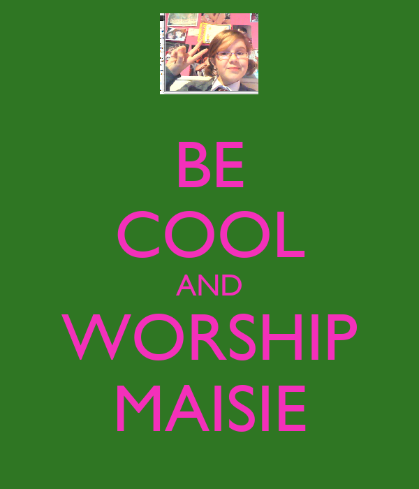 BE COOL AND WORSHIP MAISIE