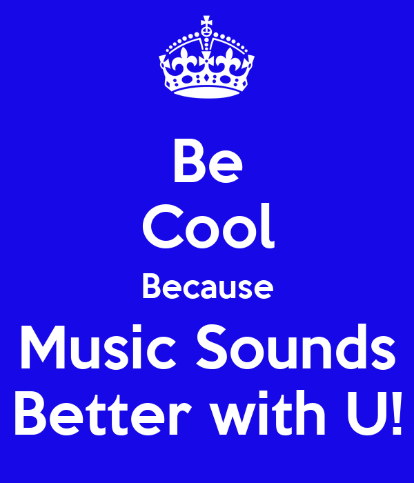 Be Cool Because Music Sounds Better with U!