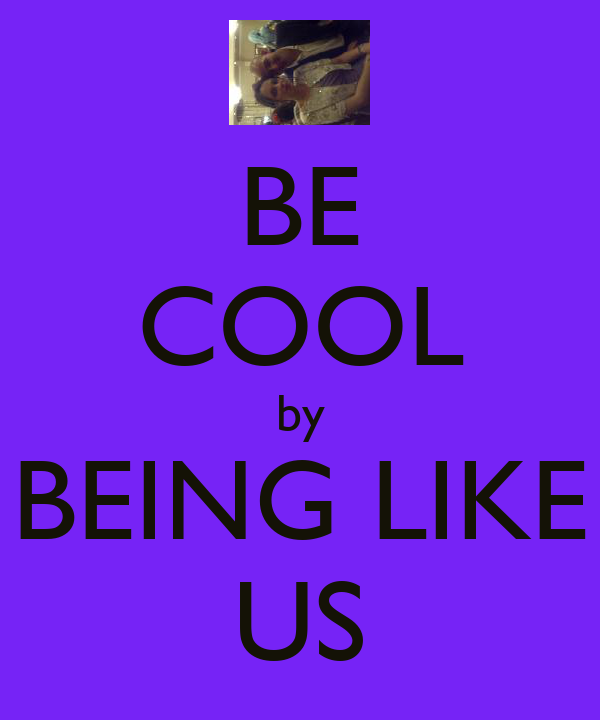 BE COOL by BEING LIKE US