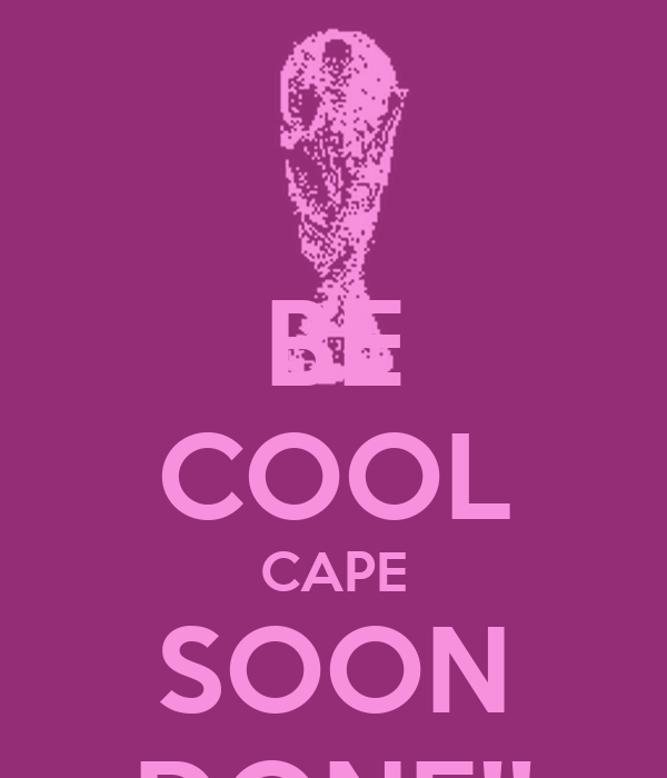 BE COOL CAPE SOON DONE!!