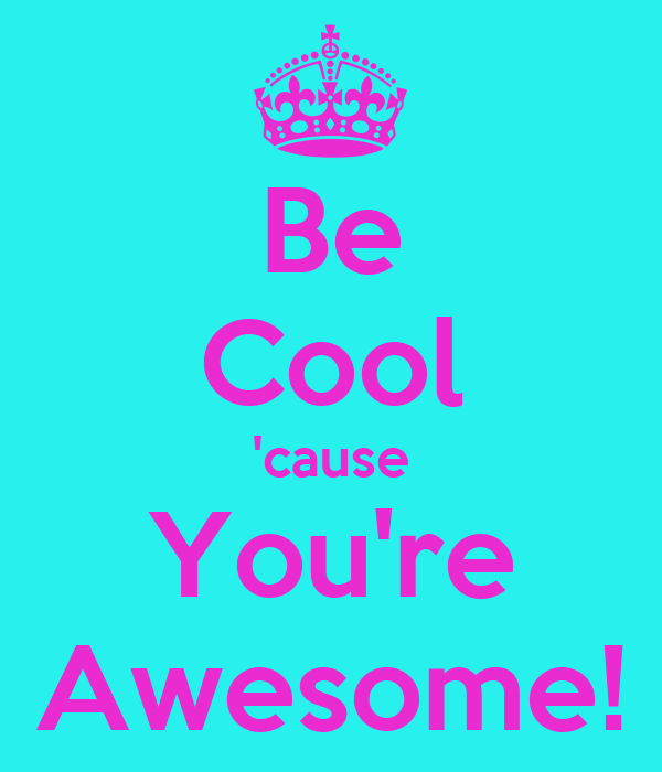 Be Cool 'cause You're Awesome!