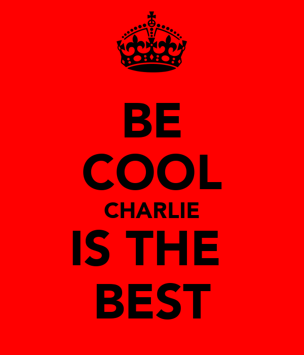 BE COOL CHARLIE IS THE  BEST