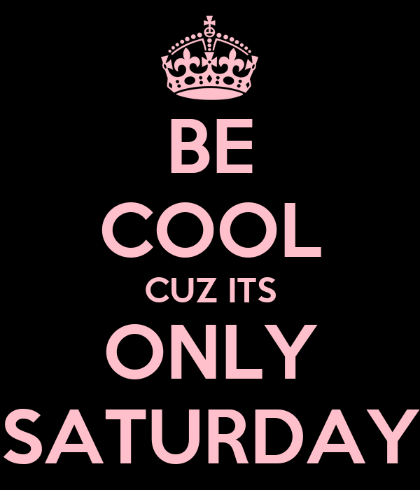 BE COOL CUZ ITS ONLY SATURDAY