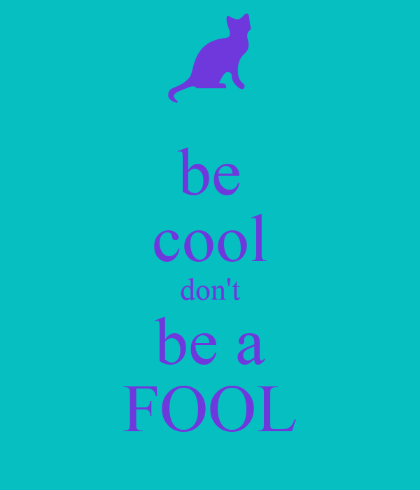 be cool don't be a FOOL