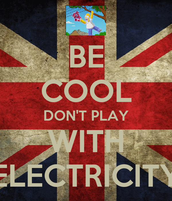 BE COOL DON'T PLAY WITH ELECTRICITY