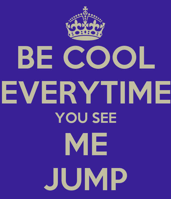 BE COOL EVERYTIME YOU SEE ME JUMP