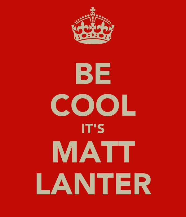 BE COOL IT'S MATT LANTER