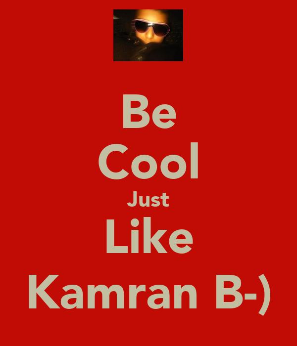 Be Cool Just Like Kamran B-)
