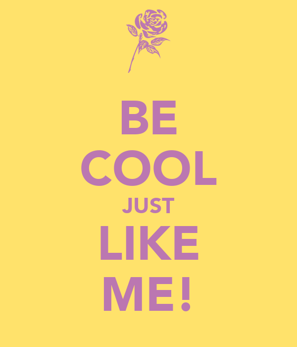 BE COOL JUST LIKE ME!