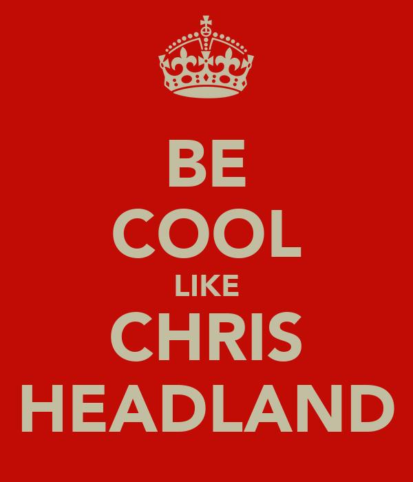 BE COOL LIKE CHRIS HEADLAND