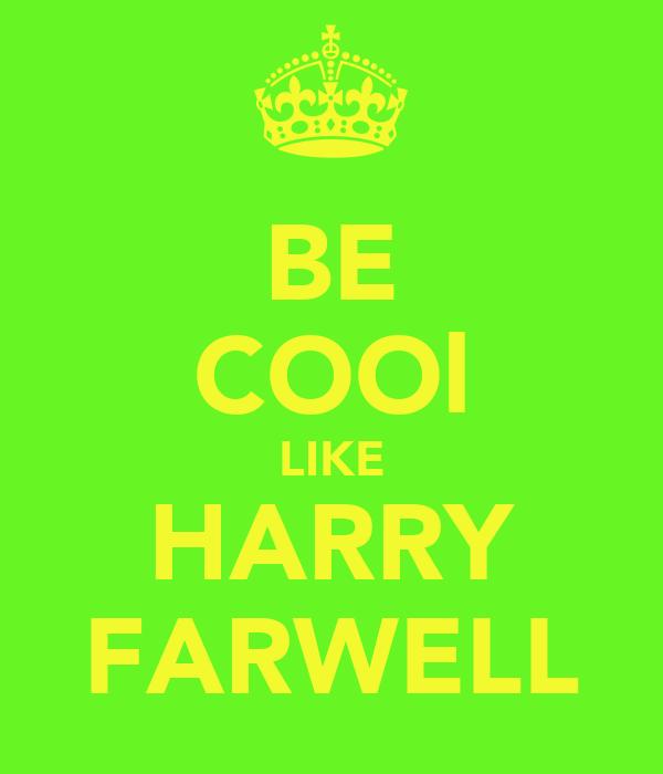 BE COOl LIKE HARRY FARWELL