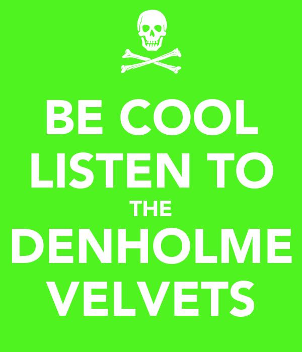 BE COOL LISTEN TO THE DENHOLME VELVETS