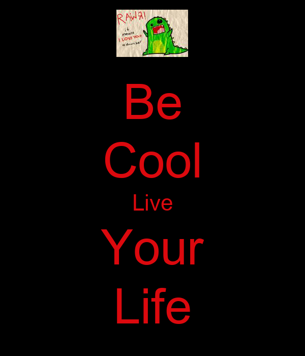 Be Cool Live Your Life