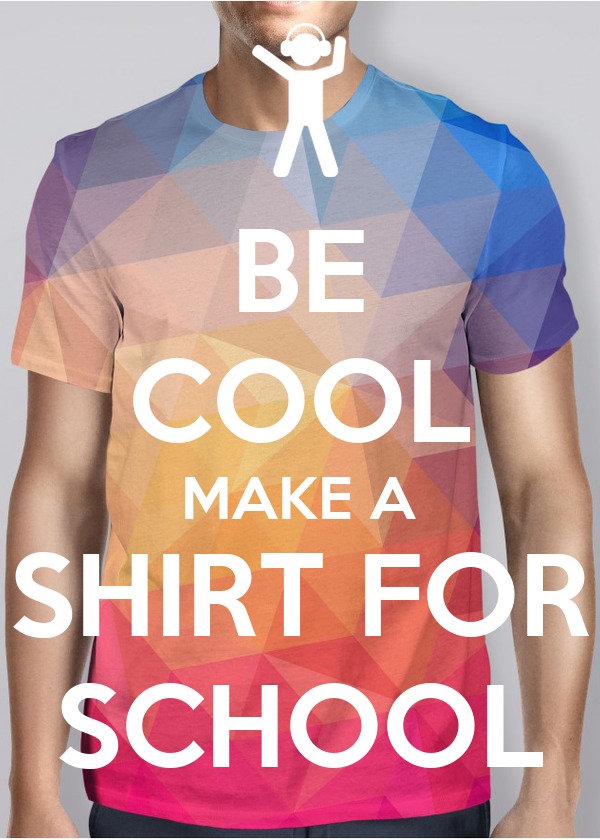 BE COOL MAKE A SHIRT FOR SCHOOL