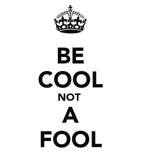 BE COOL NOT  A FOOL
