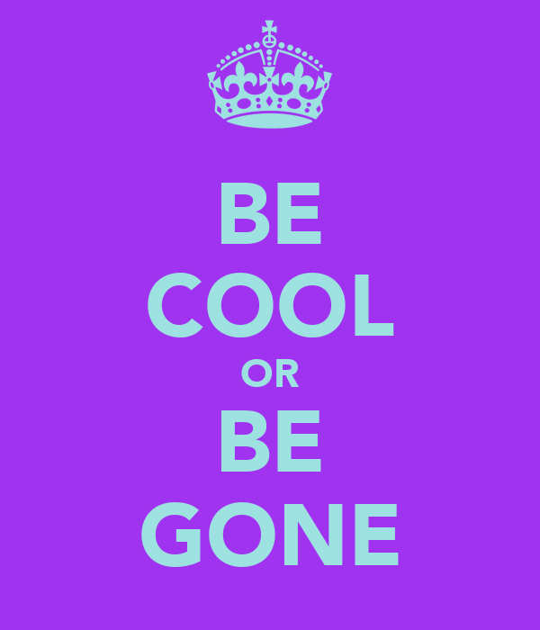BE COOL OR BE GONE