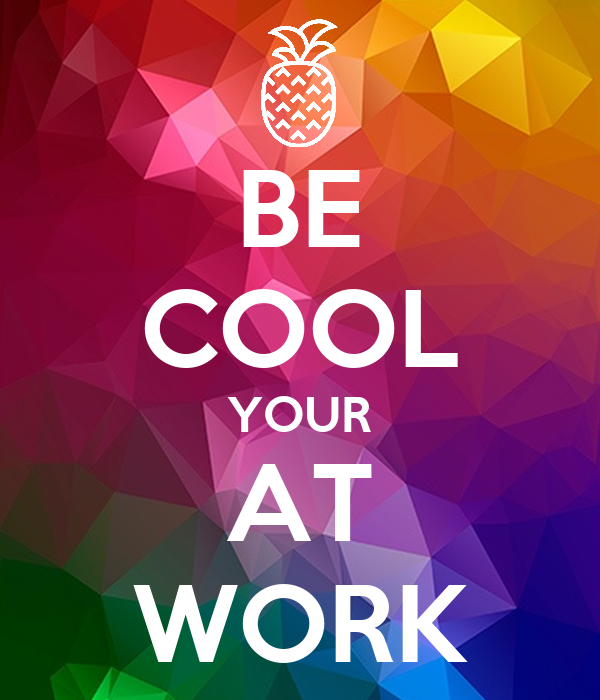 BE COOL YOUR AT WORK