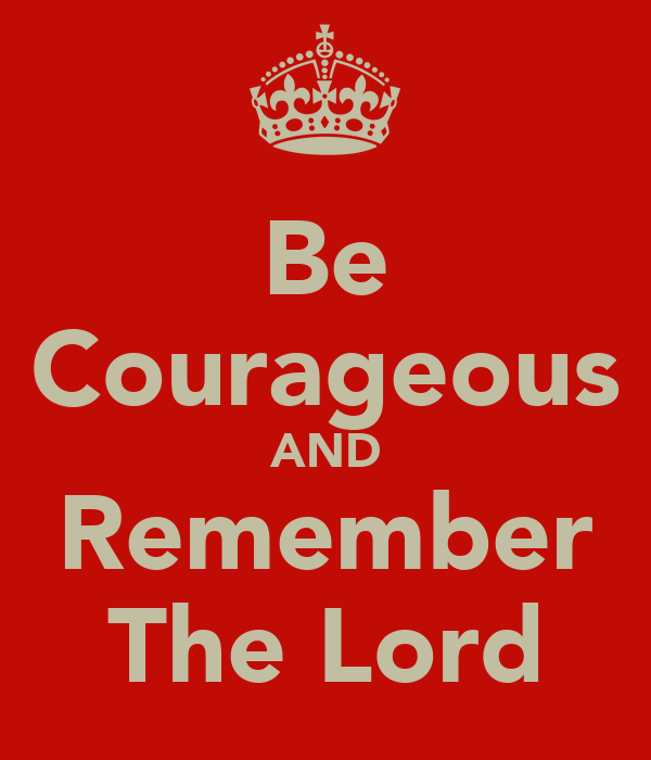 Be Courageous AND Remember The Lord