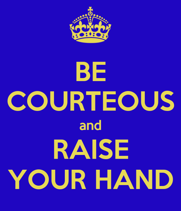 BE COURTEOUS and RAISE YOUR HAND