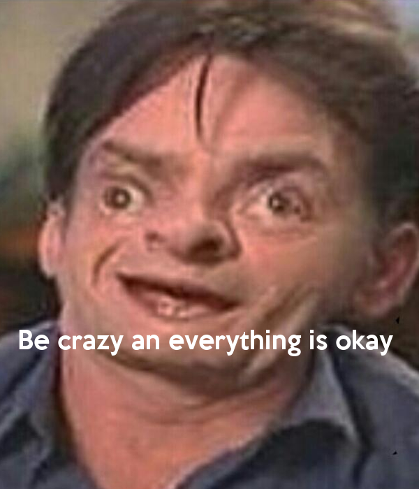 Be crazy an everything is okay
