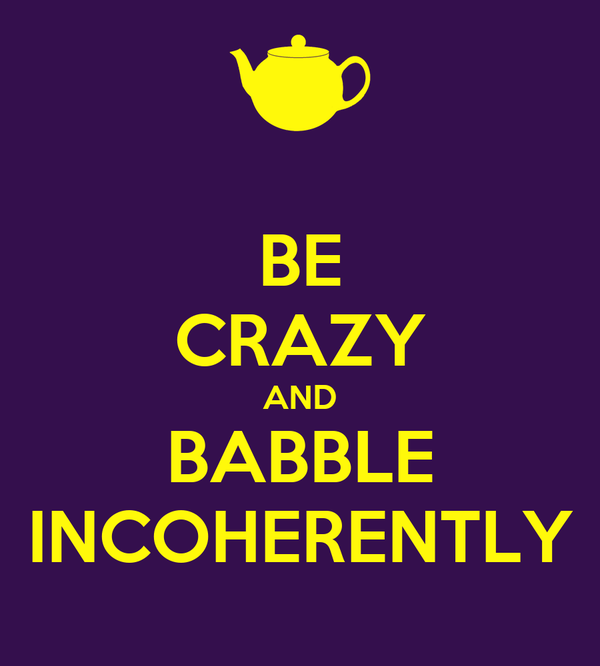 BE CRAZY AND BABBLE INCOHERENTLY