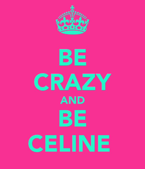 BE CRAZY AND BE CELINE