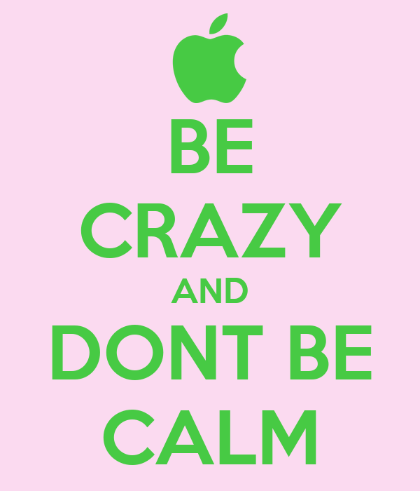 BE CRAZY AND DONT BE CALM