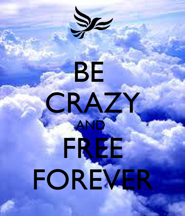 BE  CRAZY AND  FREE FOREVER