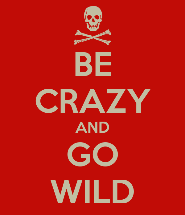 BE CRAZY AND GO WILD