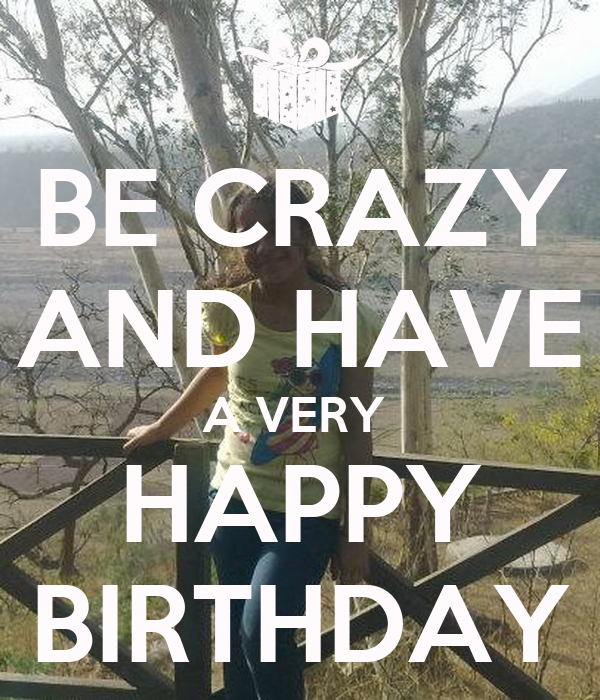 BE CRAZY AND HAVE A VERY  HAPPY BIRTHDAY