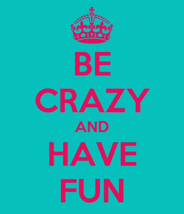 BE CRAZY AND HAVE FUN