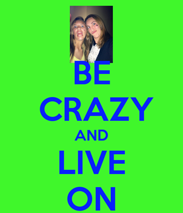 BE  CRAZY AND LIVE ON