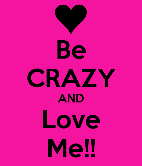 Be CRAZY AND Love Me!!