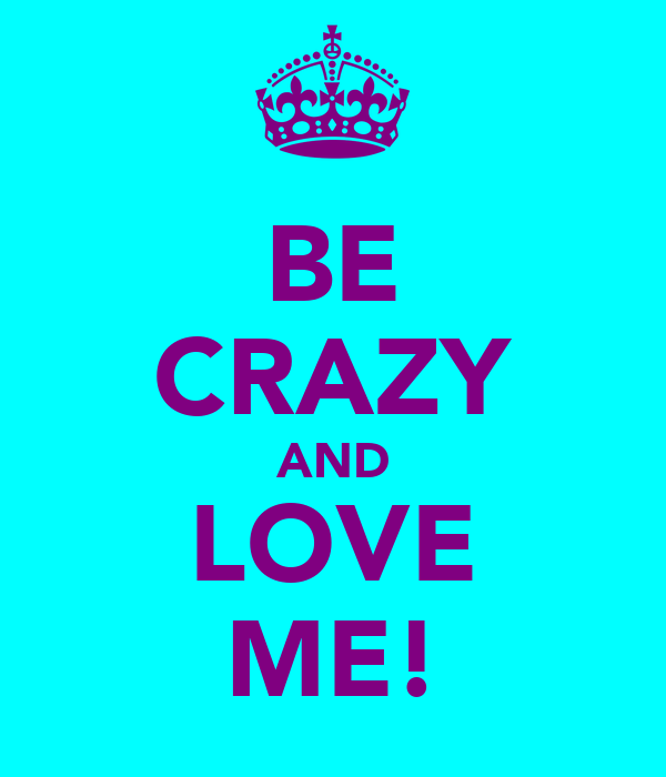 BE CRAZY AND LOVE ME!