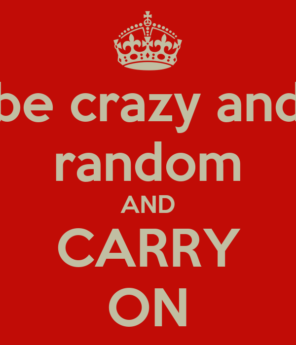 be crazy and random AND CARRY ON