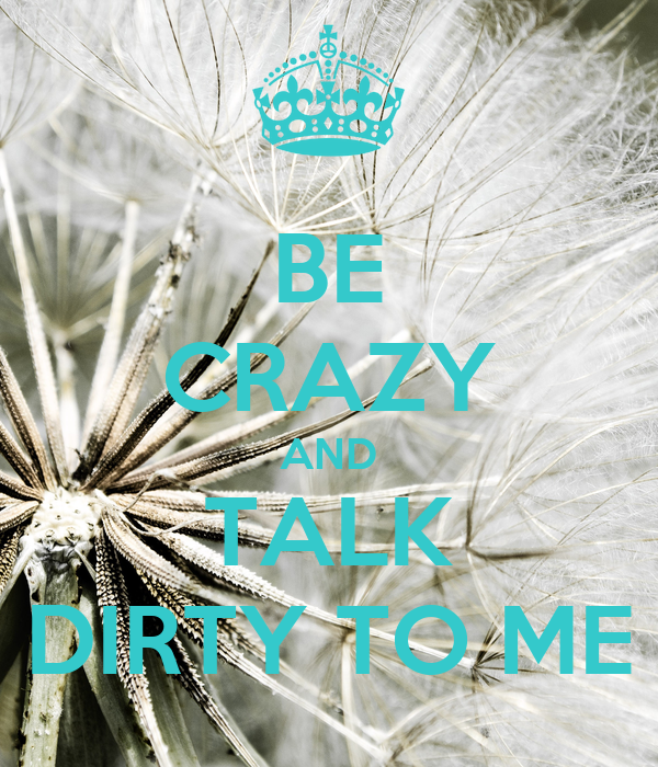 BE CRAZY AND TALK DIRTY TO ME
