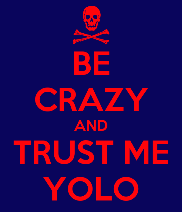 BE CRAZY AND TRUST ME YOLO