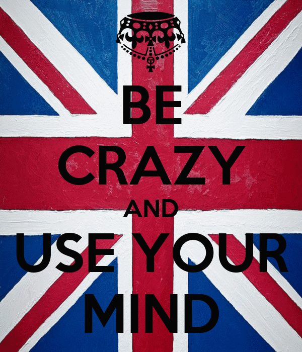 BE CRAZY AND USE YOUR MIND