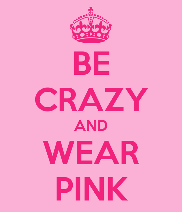 BE CRAZY AND WEAR PINK
