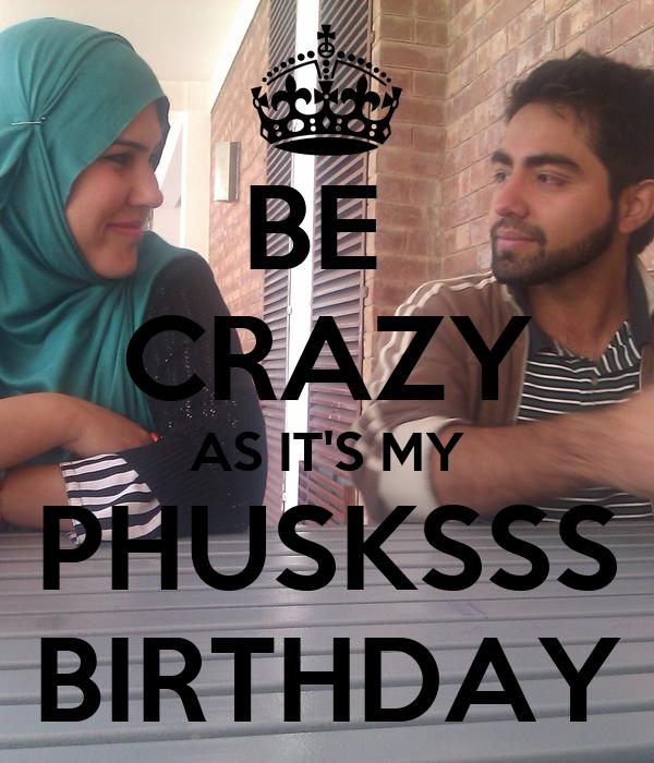 BE  CRAZY AS IT'S MY PHUSKSSS BIRTHDAY