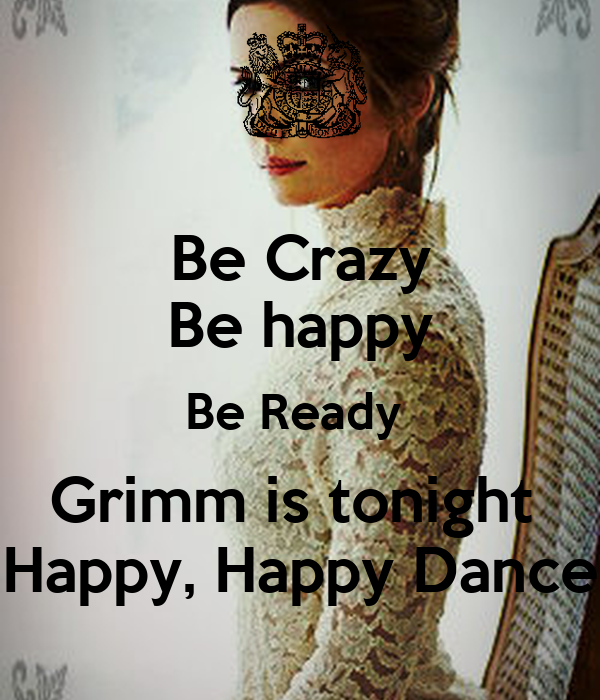 Be Crazy Be happy Be Ready  Grimm is tonight   Happy, Happy Dance