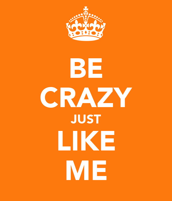 BE CRAZY JUST LIKE ME