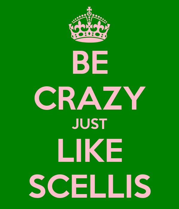 BE CRAZY JUST LIKE SCELLIS