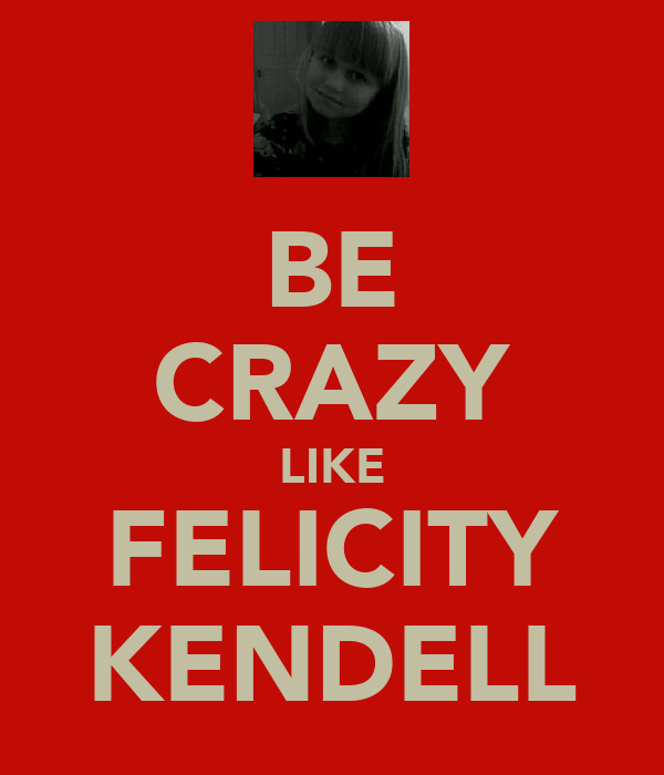 BE CRAZY LIKE FELICITY KENDELL