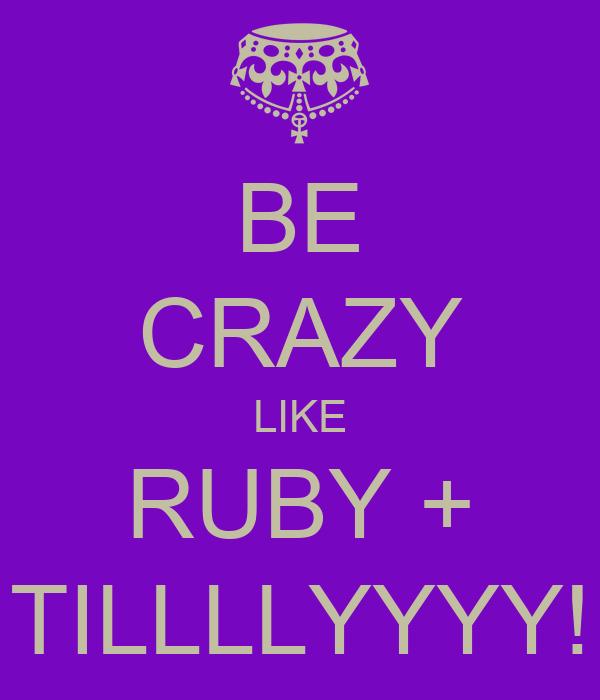 BE CRAZY LIKE RUBY + TILLLLYYYY!