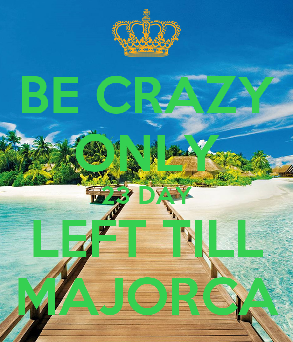 BE CRAZY ONLY 23 DAY LEFT TILL MAJORCA