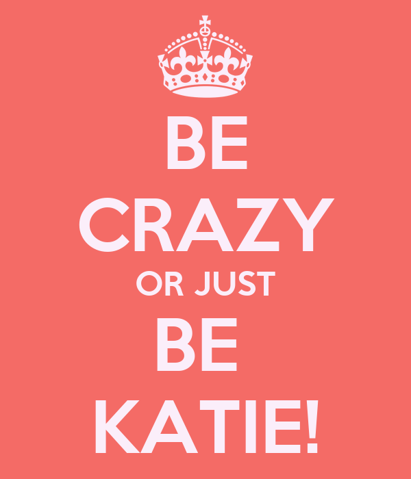 BE CRAZY OR JUST BE  KATIE!
