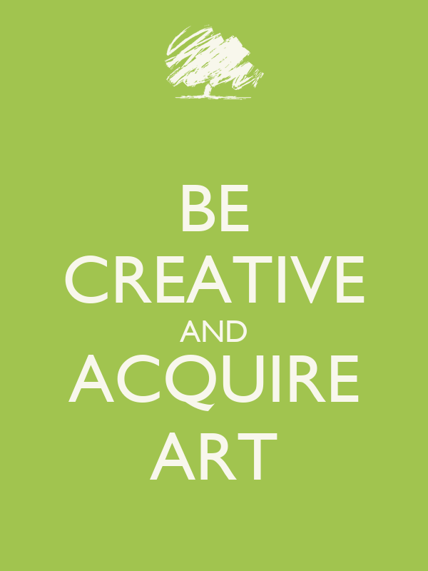 BE CREATIVE AND ACQUIRE ART