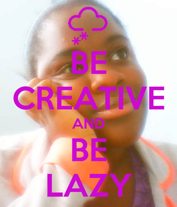 BE CREATIVE AND BE LAZY