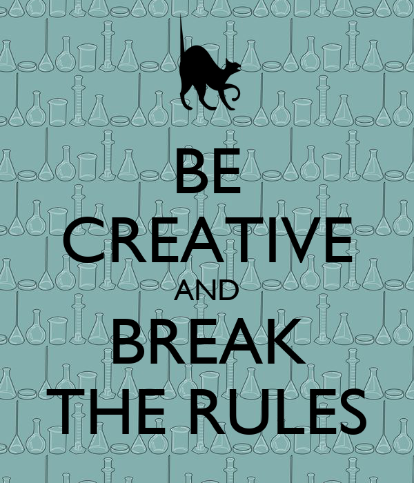 BE CREATIVE AND BREAK THE RULES